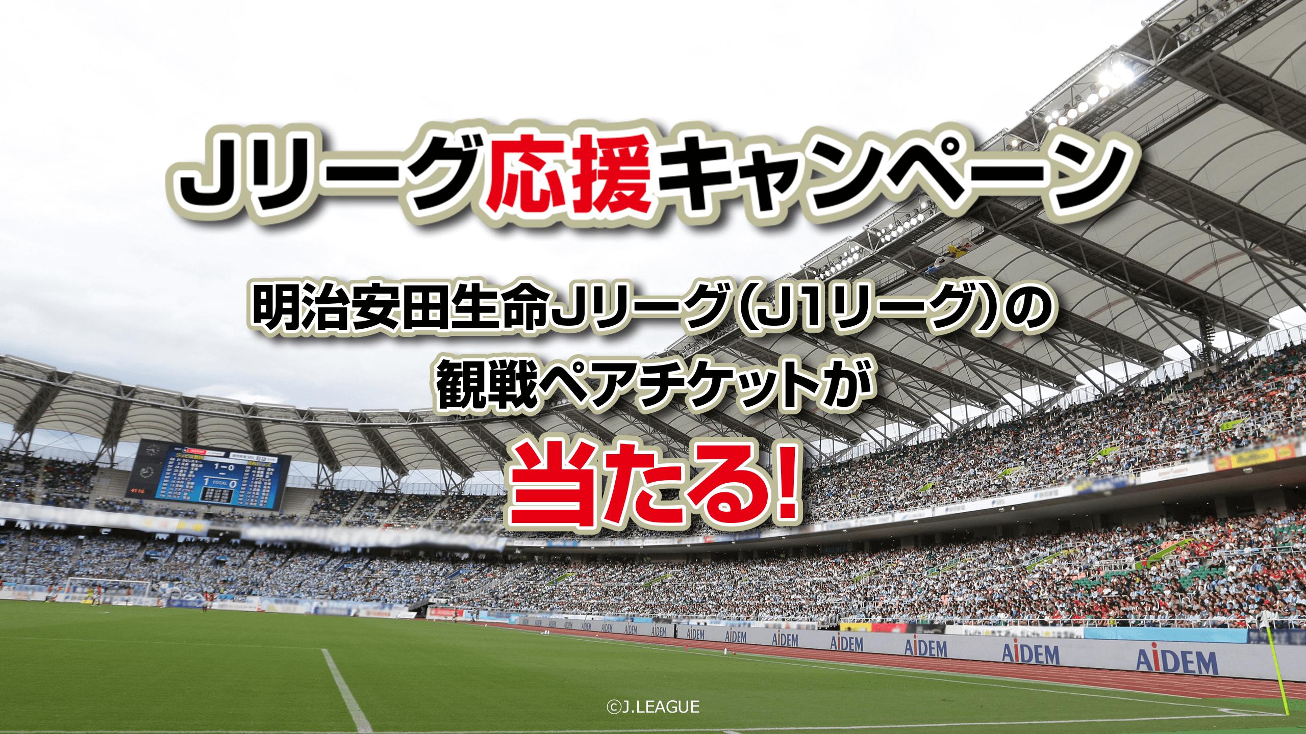 【Jリーグ応援キャンペーン】明治安田生命Jリーグ(J1リーグ)の観戦ペアチケットが当たる!